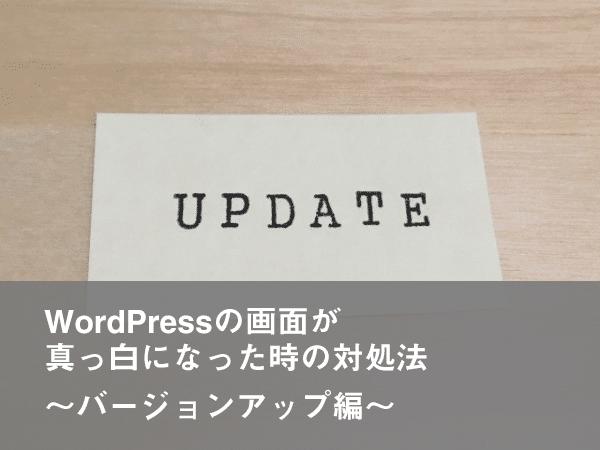 WordPressの画面が真っ白になった時の対処法〜バージョンアップ編〜