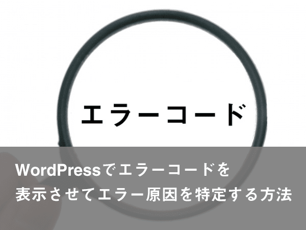 WordPressでエラーコードを表示させてエラー原因を特定する方法